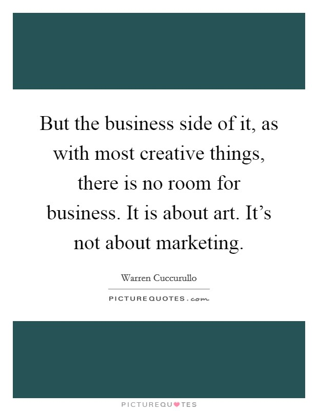 But the business side of it, as with most creative things, there is no room for business. It is about art. It's not about marketing Picture Quote #1