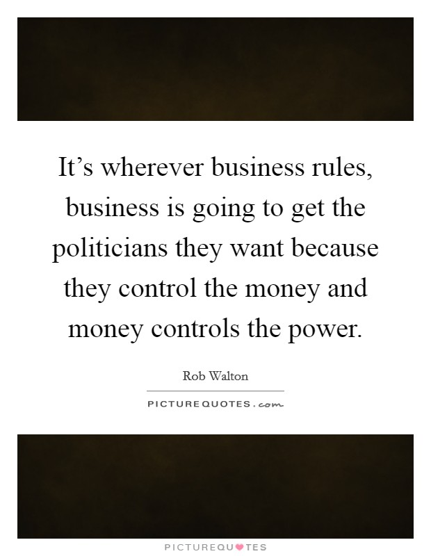 It's wherever business rules, business is going to get the politicians they want because they control the money and money controls the power Picture Quote #1