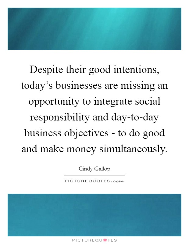 Despite their good intentions, today's businesses are missing an opportunity to integrate social responsibility and day-to-day business objectives - to do good and make money simultaneously. Picture Quote #1