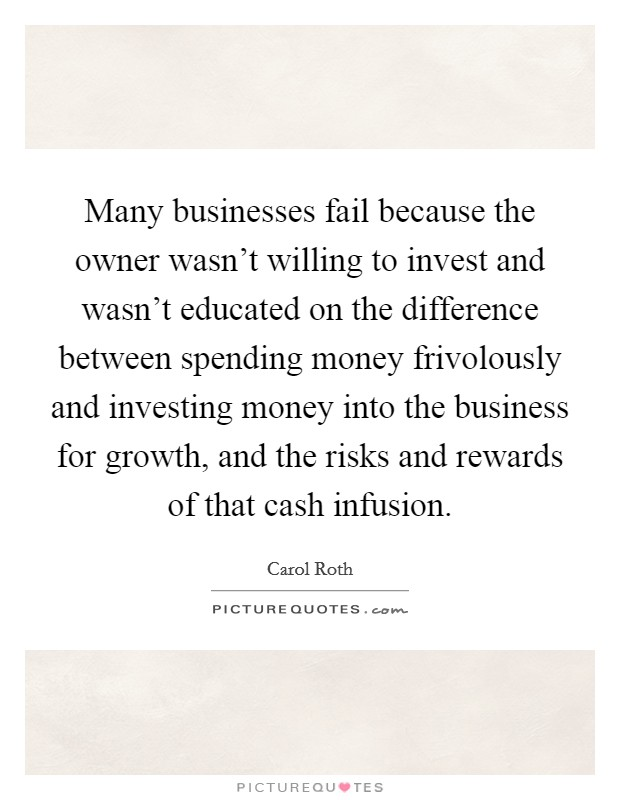 Many businesses fail because the owner wasn't willing to invest and wasn't educated on the difference between spending money frivolously and investing money into the business for growth, and the risks and rewards of that cash infusion Picture Quote #1