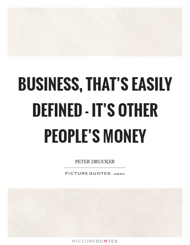 Business, that's easily defined - it's other people's money Picture Quote #1