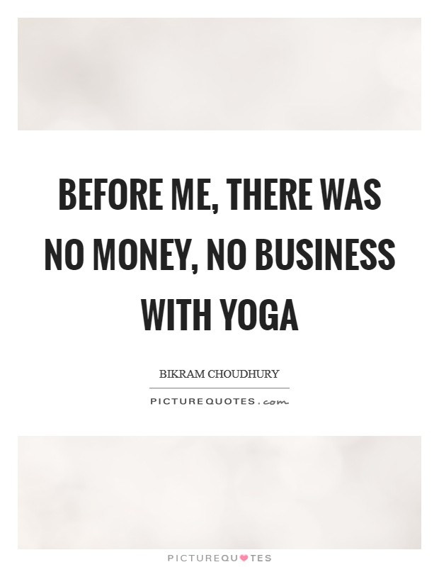 Before me, there was no money, no business with yoga Picture Quote #1