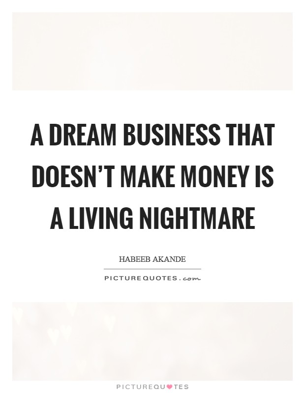 A dream business that doesn't make money is a living nightmare Picture Quote #1