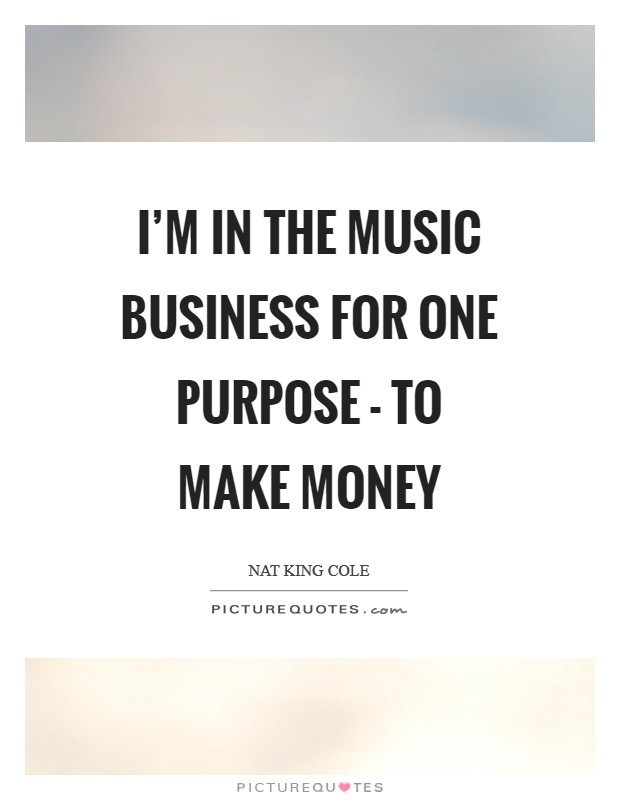 I'm in the music business for one purpose - to make money Picture Quote #1