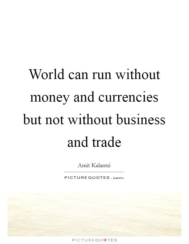 World can run without money and currencies but not without business and trade Picture Quote #1