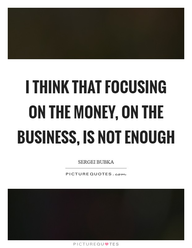 I think that focusing on the money, on the business, is not enough Picture Quote #1