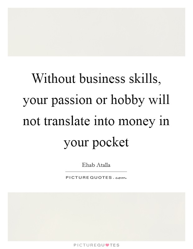 Without business skills, your passion or hobby will not translate into money in your pocket Picture Quote #1