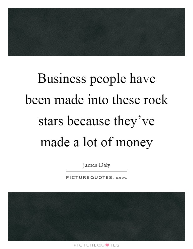 Business people have been made into these rock stars because they've made a lot of money Picture Quote #1