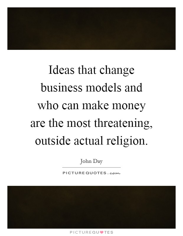 Ideas that change business models and who can make money are the most threatening, outside actual religion Picture Quote #1