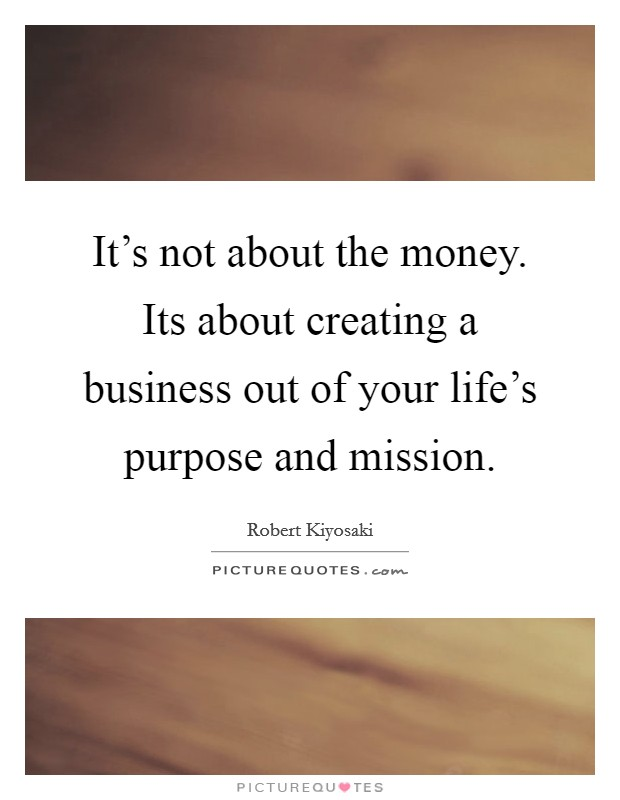 It's not about the money. Its about creating a business out of your life's purpose and mission Picture Quote #1