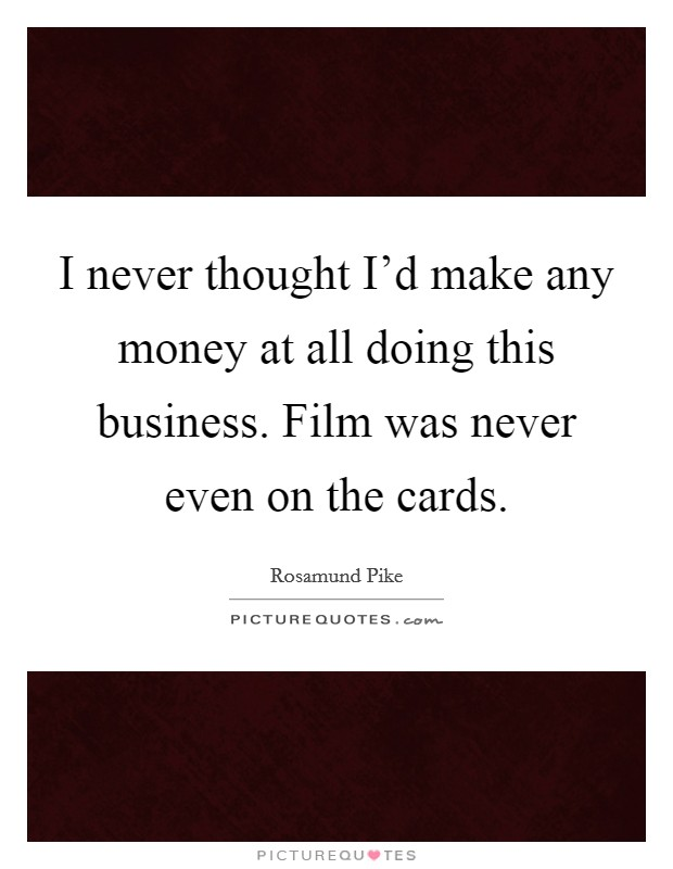 I never thought I'd make any money at all doing this business. Film was never even on the cards Picture Quote #1