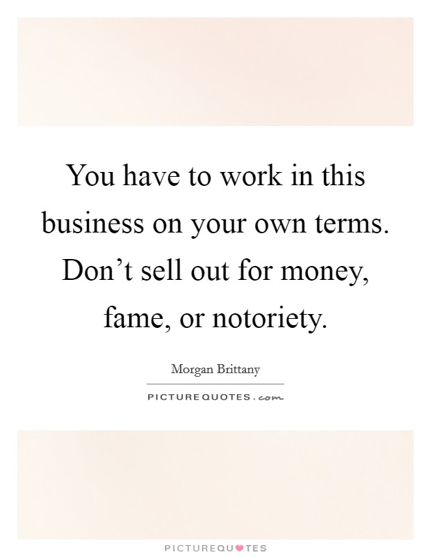 You have to work in this business on your own terms. Don't sell out for money, fame, or notoriety. Picture Quote #1