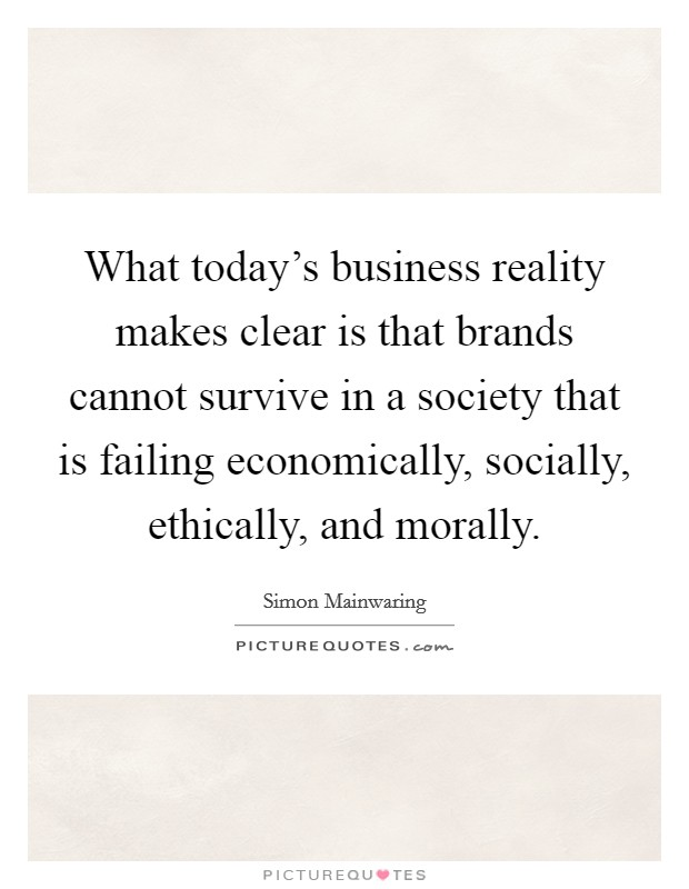 What today's business reality makes clear is that brands cannot survive in a society that is failing economically, socially, ethically, and morally Picture Quote #1