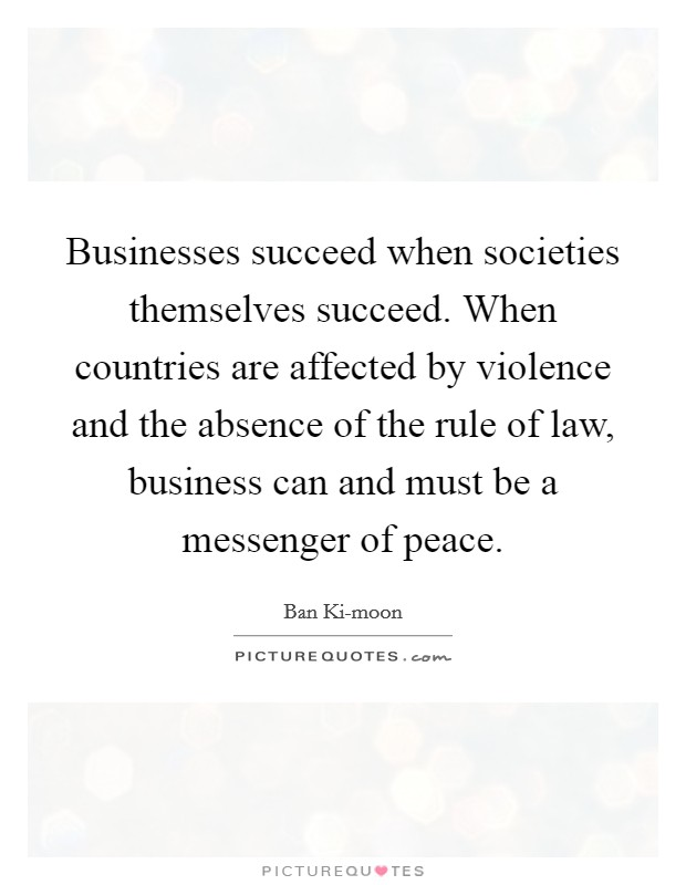 Businesses succeed when societies themselves succeed. When countries are affected by violence and the absence of the rule of law, business can and must be a messenger of peace. Picture Quote #1