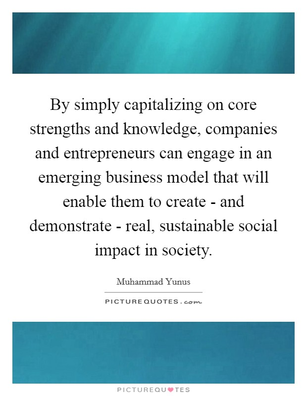 By simply capitalizing on core strengths and knowledge, companies and entrepreneurs can engage in an emerging business model that will enable them to create - and demonstrate - real, sustainable social impact in society Picture Quote #1