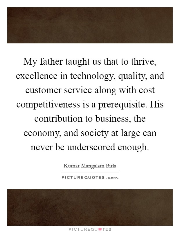 My father taught us that to thrive, excellence in technology, quality, and customer service along with cost competitiveness is a prerequisite. His contribution to business, the economy, and society at large can never be underscored enough. Picture Quote #1