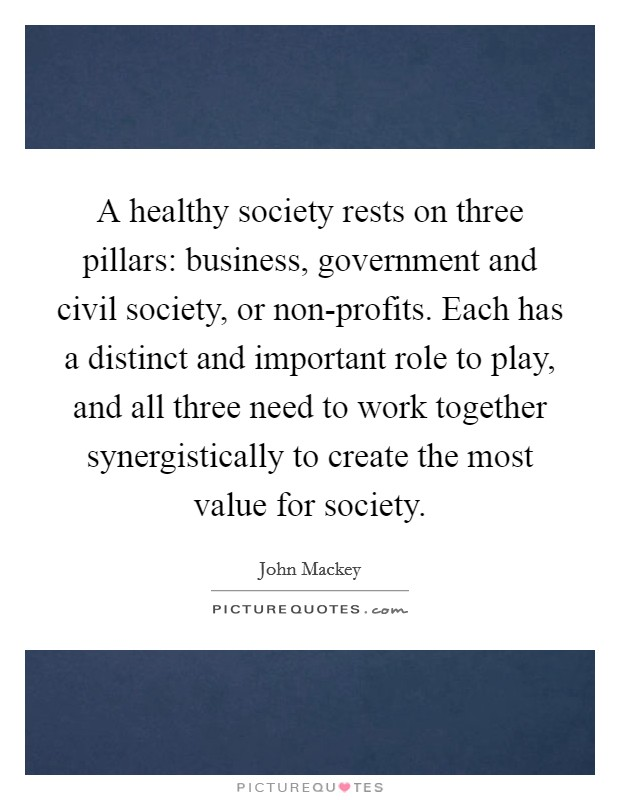 A healthy society rests on three pillars: business, government and civil society, or non-profits. Each has a distinct and important role to play, and all three need to work together synergistically to create the most value for society Picture Quote #1