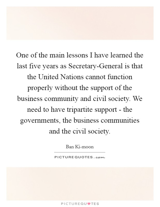 One of the main lessons I have learned the last five years as Secretary-General is that the United Nations cannot function properly without the support of the business community and civil society. We need to have tripartite support - the governments, the business communities and the civil society Picture Quote #1