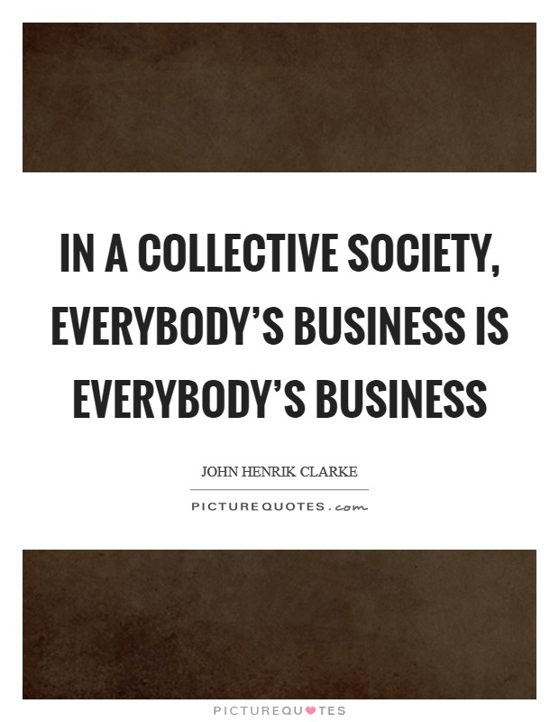 In a collective society, everybody's business is everybody's business Picture Quote #1