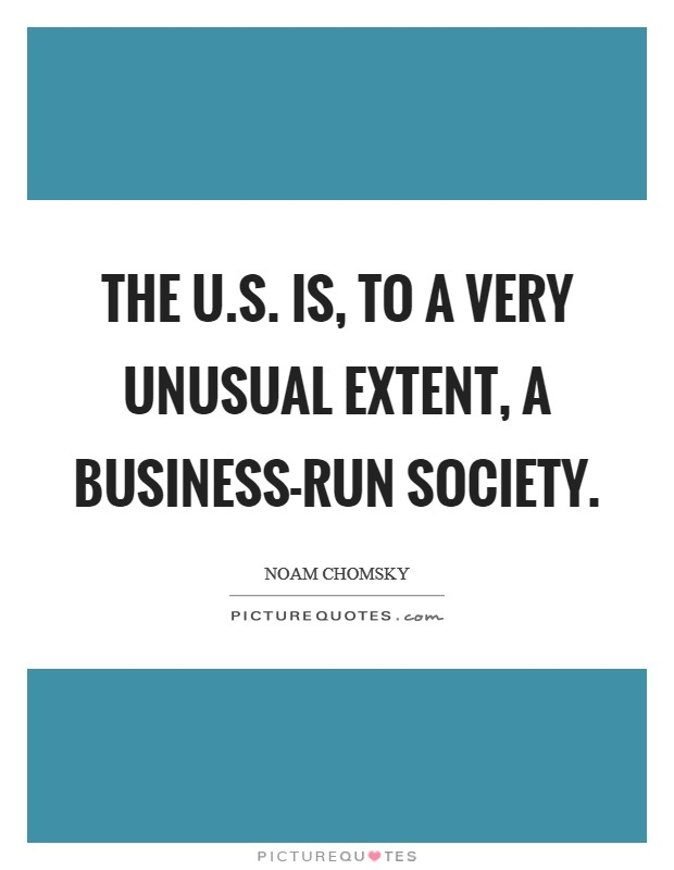 The U.S. is, to a very unusual extent, a business-run society Picture Quote #1