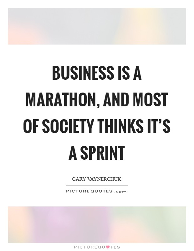Business is a marathon, and most of society thinks it's a sprint Picture Quote #1
