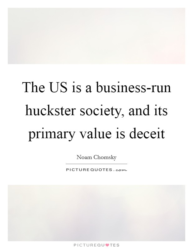 The US is a business-run huckster society, and its primary value is deceit Picture Quote #1