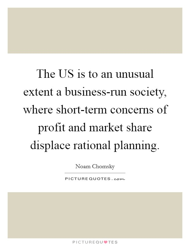 The US is to an unusual extent a business-run society, where short-term concerns of profit and market share displace rational planning Picture Quote #1