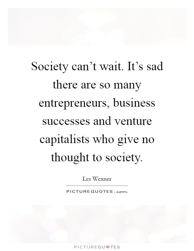 Society can't wait. It's sad there are so many entrepreneurs, business successes and venture capitalists who give no thought to society Picture Quote #1