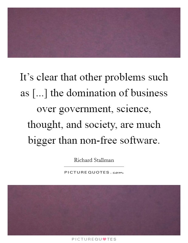 It's clear that other problems such as [...] the domination of business over government, science, thought, and society, are much bigger than non-free software Picture Quote #1