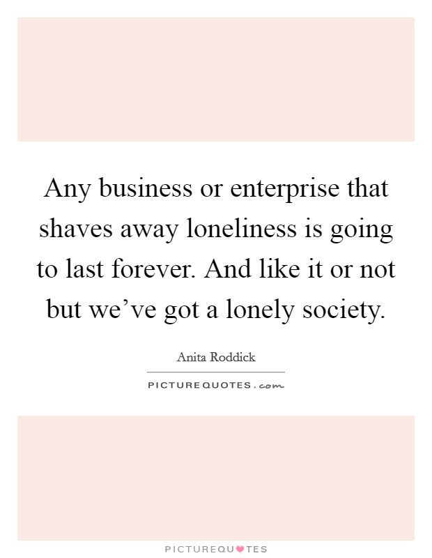 Any business or enterprise that shaves away loneliness is going to last forever. And like it or not but we've got a lonely society Picture Quote #1