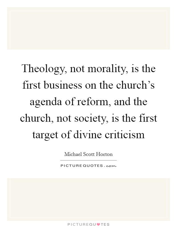 Theology, not morality, is the first business on the church's agenda of reform, and the church, not society, is the first target of divine criticism Picture Quote #1