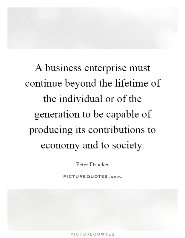 A business enterprise must continue beyond the lifetime of the individual or of the generation to be capable of producing its contributions to economy and to society Picture Quote #1