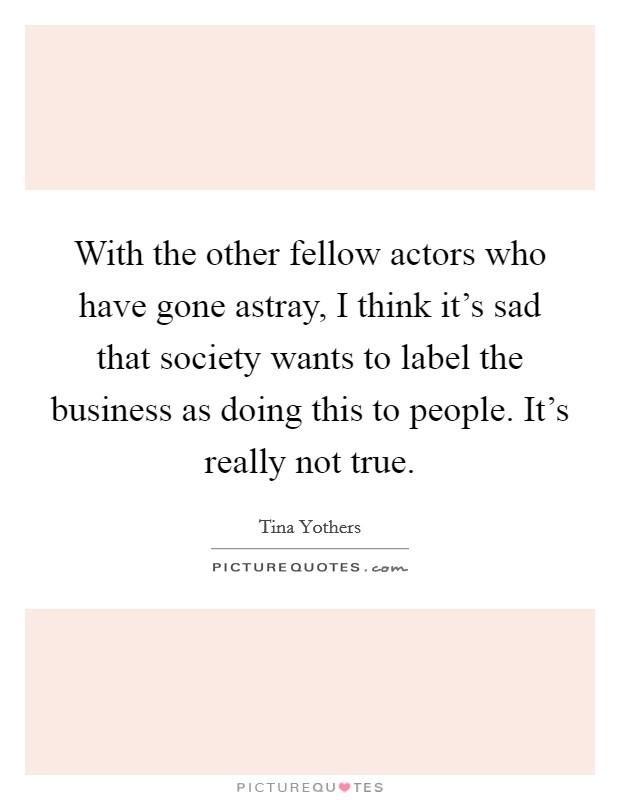 With the other fellow actors who have gone astray, I think it's sad that society wants to label the business as doing this to people. It's really not true Picture Quote #1