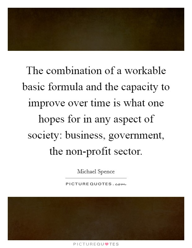 The combination of a workable basic formula and the capacity to improve over time is what one hopes for in any aspect of society: business, government, the non-profit sector Picture Quote #1