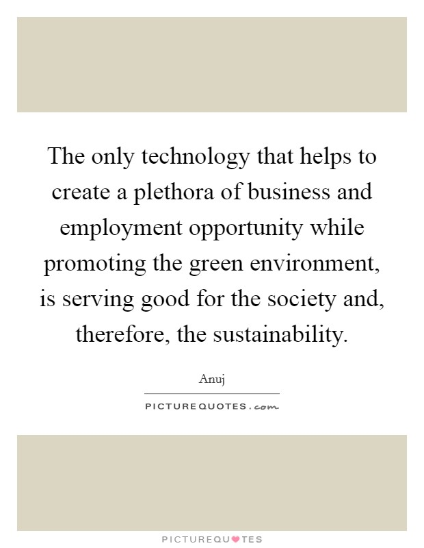 The only technology that helps to create a plethora of business and employment opportunity while promoting the green environment, is serving good for the society and, therefore, the sustainability Picture Quote #1