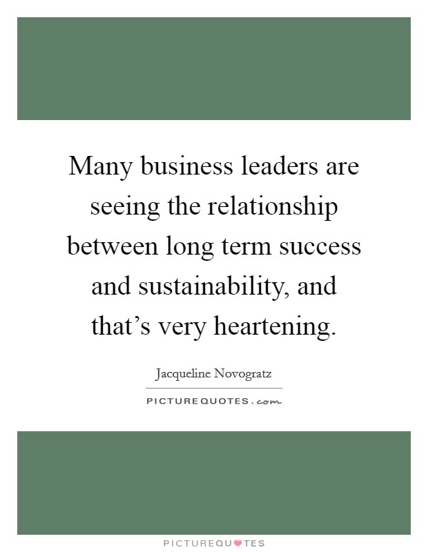 Many business leaders are seeing the relationship between long term success and sustainability, and that's very heartening Picture Quote #1