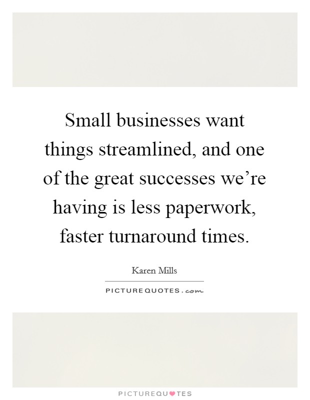 Small businesses want things streamlined, and one of the great successes we're having is less paperwork, faster turnaround times Picture Quote #1