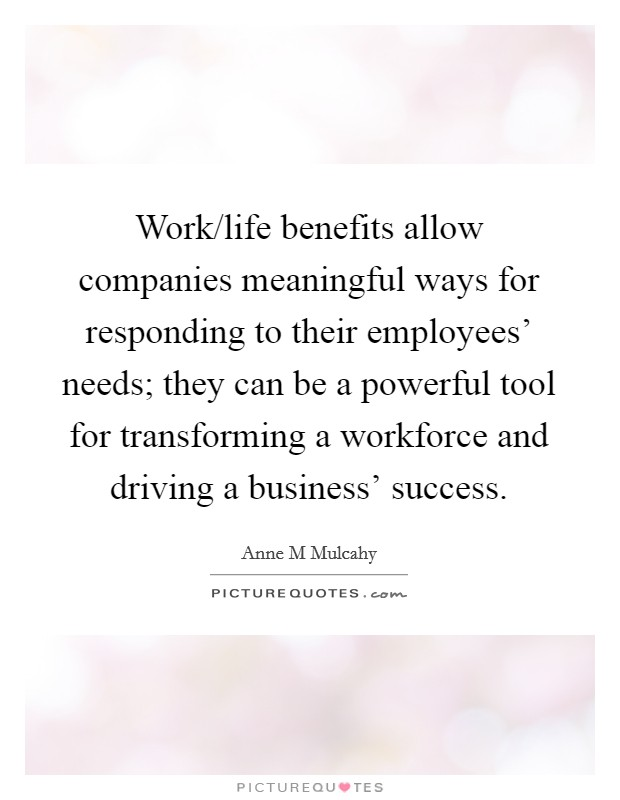 Work/life benefits allow companies meaningful ways for responding to their employees' needs; they can be a powerful tool for transforming a workforce and driving a business' success Picture Quote #1