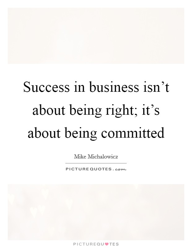 Success in business isn't about being right; it's about being committed Picture Quote #1