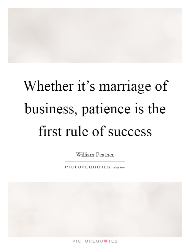 Whether it's marriage of business, patience is the first rule of success Picture Quote #1