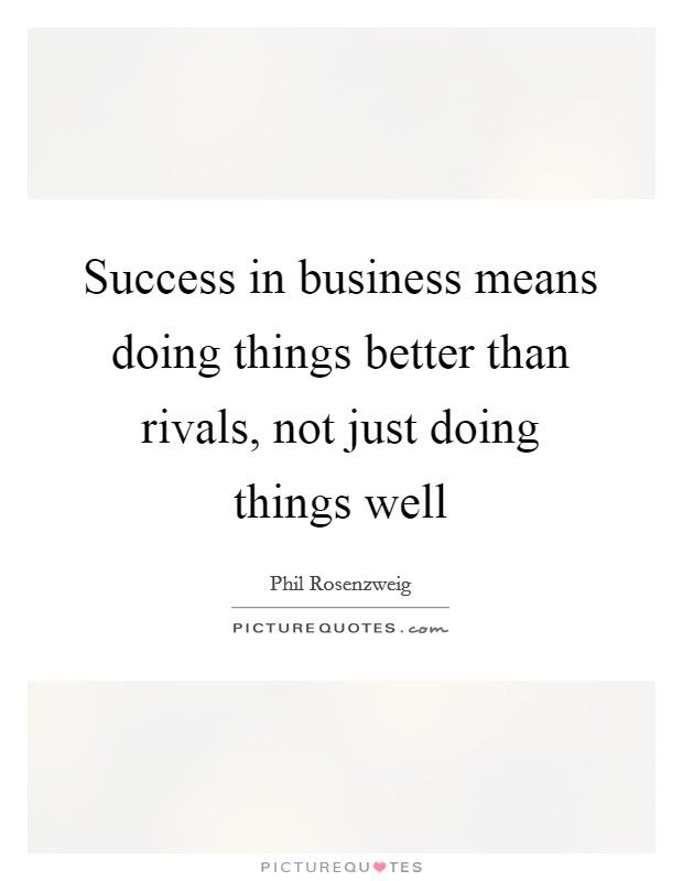 Success in business means doing things better than rivals, not just doing things well Picture Quote #1