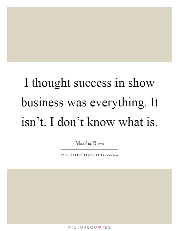 I thought success in show business was everything. It isn't. I don't know what is Picture Quote #1