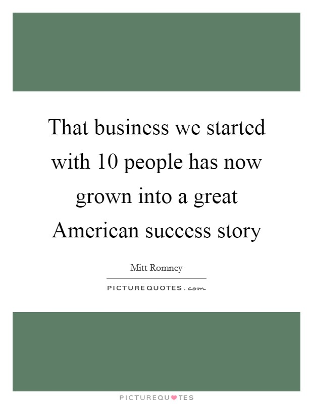 That business we started with 10 people has now grown into a great American success story Picture Quote #1