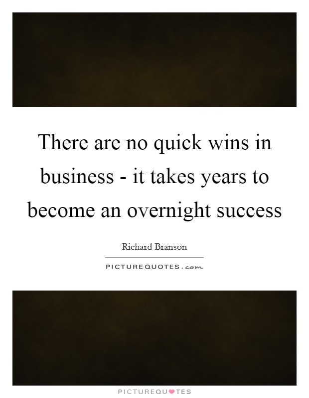 There are no quick wins in business - it takes years to become an overnight success Picture Quote #1