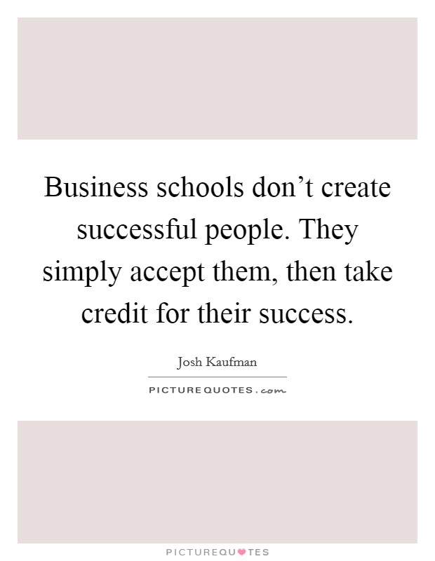 Business schools don't create successful people. They simply accept them, then take credit for their success Picture Quote #1