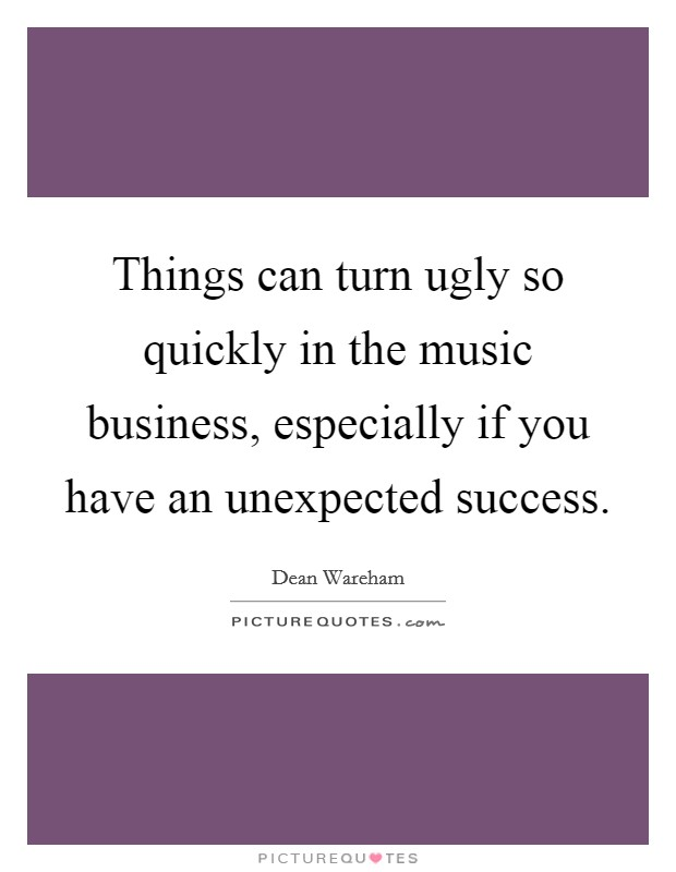 Things can turn ugly so quickly in the music business, especially if you have an unexpected success Picture Quote #1