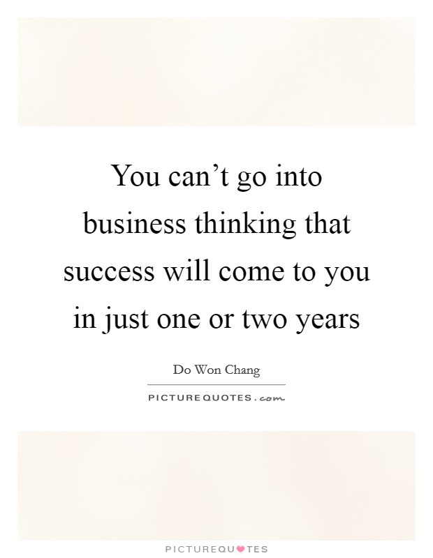 You can't go into business thinking that success will come to you in just one or two years Picture Quote #1