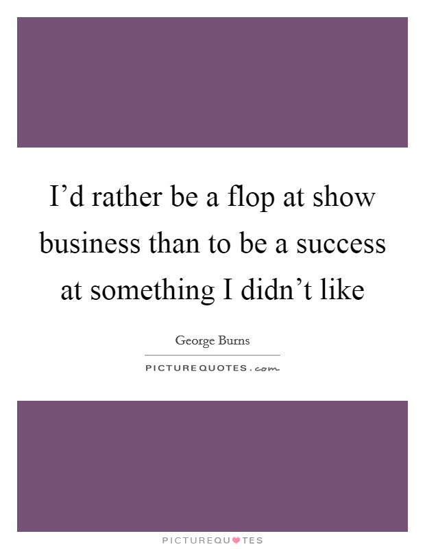 I'd rather be a flop at show business than to be a success at something I didn't like Picture Quote #1