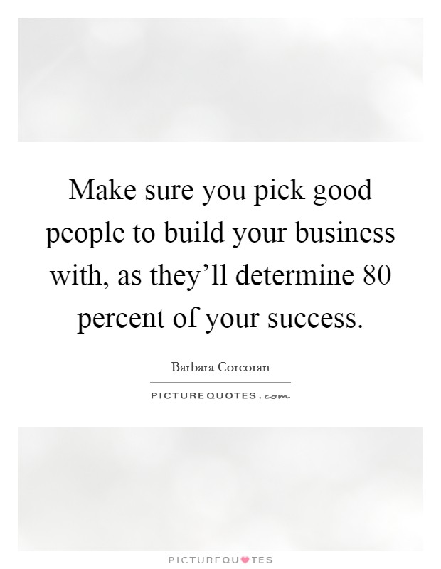 Make sure you pick good people to build your business with, as they'll determine 80 percent of your success Picture Quote #1