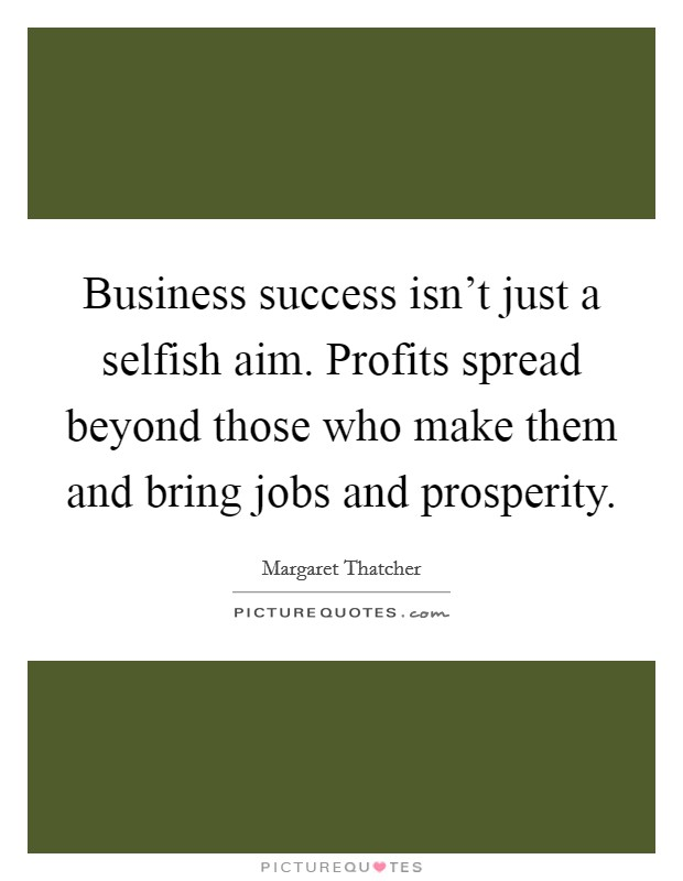 Business success isn't just a selfish aim. Profits spread beyond those who make them and bring jobs and prosperity Picture Quote #1
